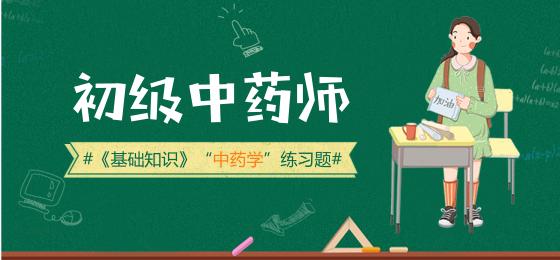 2019年初级中药师《基础知识》部分中药学分章练习题(2)