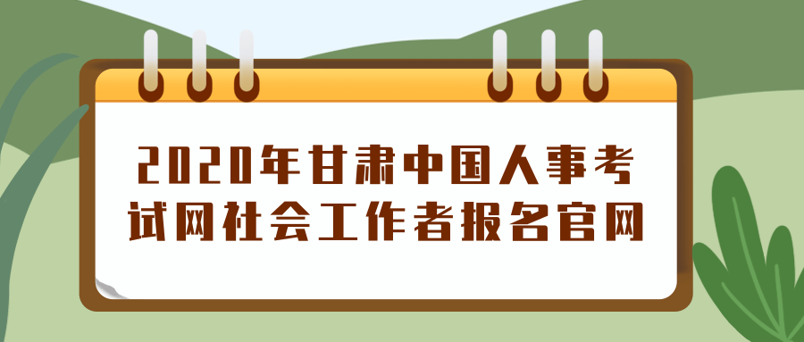 2020年甘肃中国人事考试网社会工作者报名官网