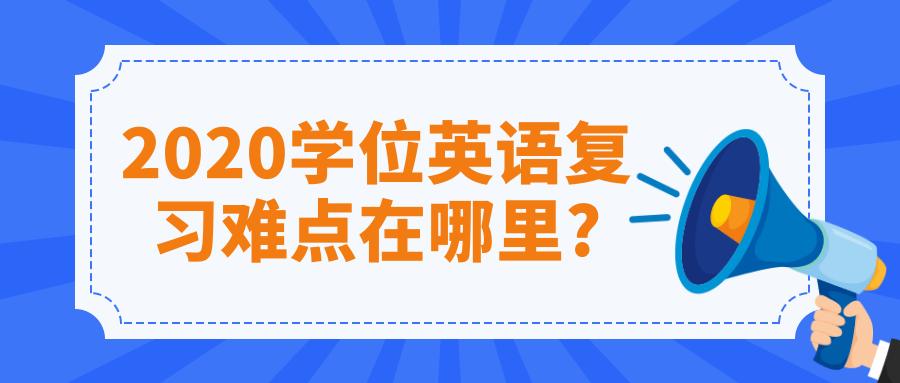 2020学位英语复习难点在哪里?
