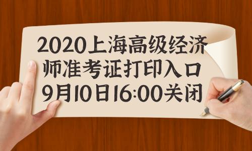 2020年上海高级经济师准考证打印入口9月10日16:00关闭