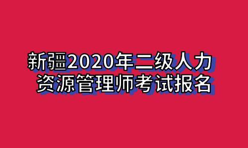 新疆2020年二级人力资源管理师考试报名信息汇总