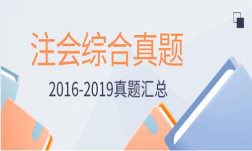 2016-2019年注册会计师综合阶段《职业能力综合测试》考试真题汇总
