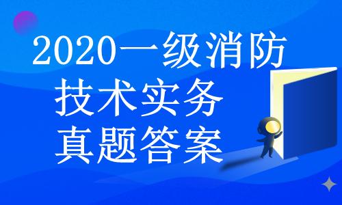 2020年一级消防工程师《技术实务》真题答案