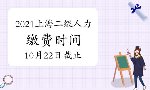 2021上海二级人力资源管理师缴费10月22日截止