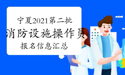 宁夏2021年第二批次中级消防设施操作员报名信息汇总