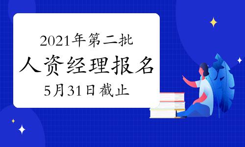 2021年新疆第二批次人力资源经理报名截止时间:5月31日