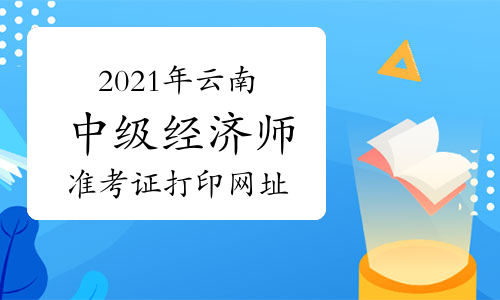 2021年云南中級經濟師準考證打印網址