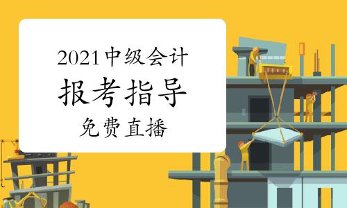 2021年中级会计职称报考指导及知识点免费直播汇总(2月份)