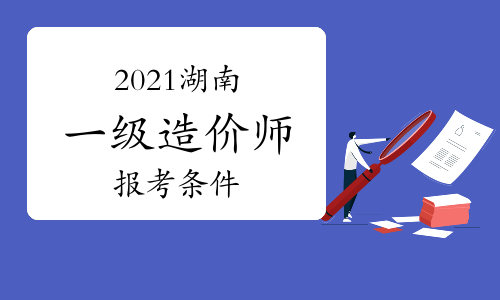 2021年湖南一级造价师报考需要什么条件?