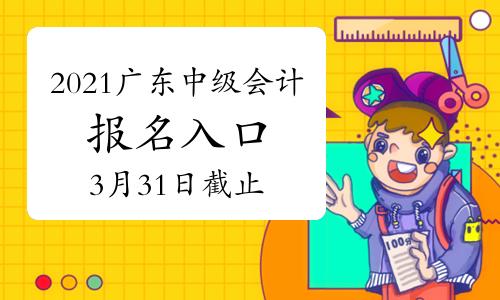 2021年廣東中級會計職稱網上報名入口3月31日截止 請抓緊時間報考