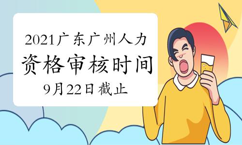 2021年广东广州一级人力资源管理师资格审核时间:第一期9月22日截止