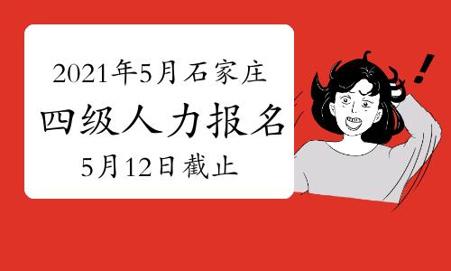 2021年5月河北石家庄四级人力资源管理师报名时间截止日:5月12日