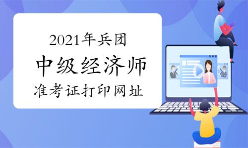2021年兵团中级经济师准考证打印网址为中国人事考试网