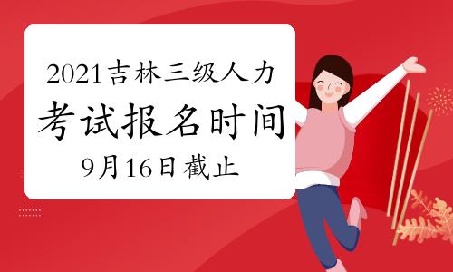 10月吉林三级人力资源管理师报名时间2021年:9月16日截止