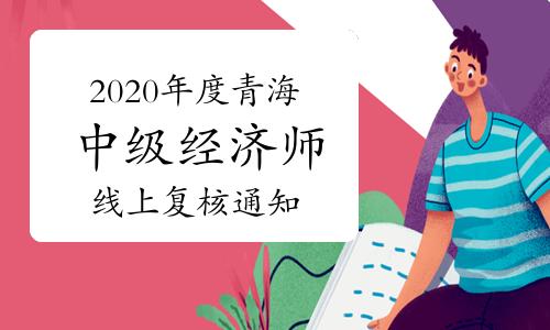 2020年度青海中级经济师考试成绩合格人员线上复核的通知2021年1月11日-14日