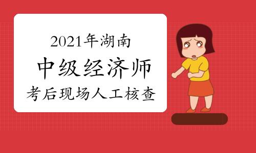 2021年湖南中级经济师考后现场人工核查:名单公布后15天内