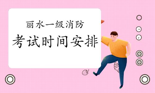 2021年浙江丽水一级消防考试时间安排