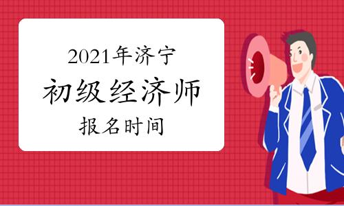 2021年济宁初级经济师报名时间7月27日—8月16日