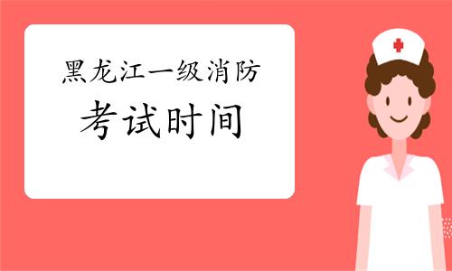 2021年黑龙江一级消防考试时间