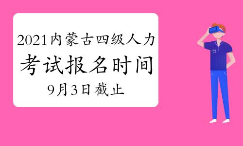 2021年9月内蒙古四级人力资源管理师考试报名时间:9月3日已截止