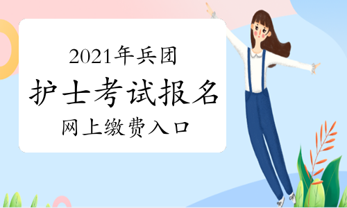 中国卫生人才网2021年兵团护士考试报名网上缴费入口2月27日开通!