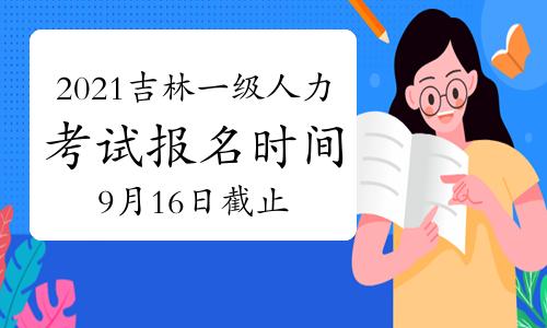 10月吉林一级人力资源管理师考试报名时间2021年:9月16日截止