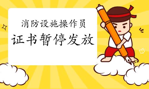 2021年广东初级消防设施操作员证书暂停发放通知