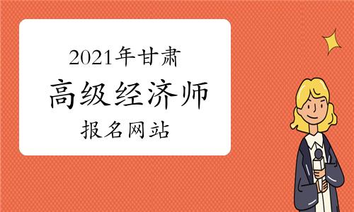 2021年甘肃高级经济师报名网站:中国人事考试网