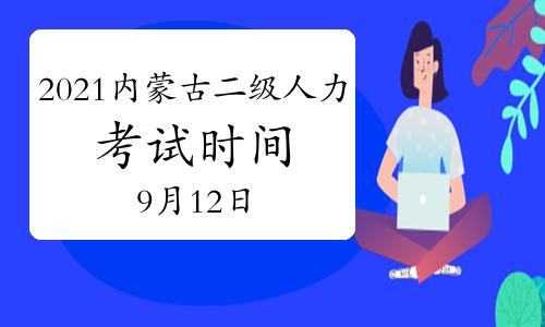 2021年9月内蒙古二级人力资源管理师考试时间:9月12日开考