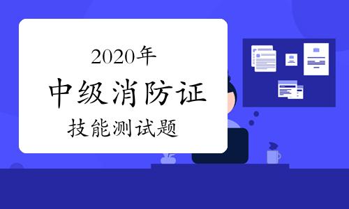 2020年中級消防證考試技能測試題匯總(12月6日更新)