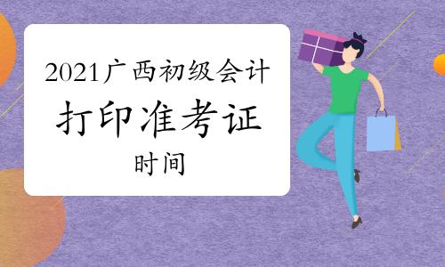 广西2021年初级会计考试时间是几号开始,什么时候打印准考证?