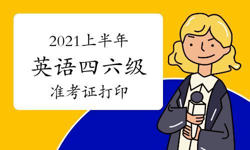 2021年上半年全国大学英语四六级准考证打印入口及流程