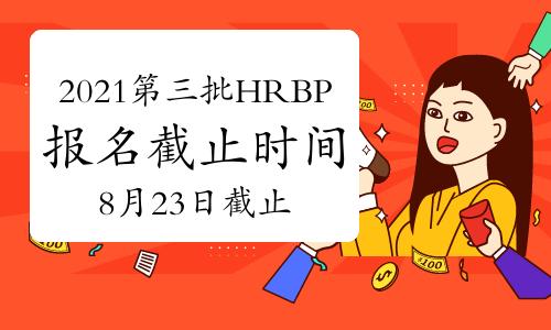 2021年第三批次北京HRBP考试报名时间截止日:8月23日