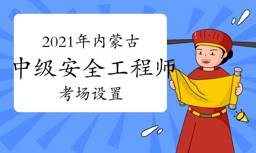 2021年内蒙古中级注册安全工程师考试考场设置