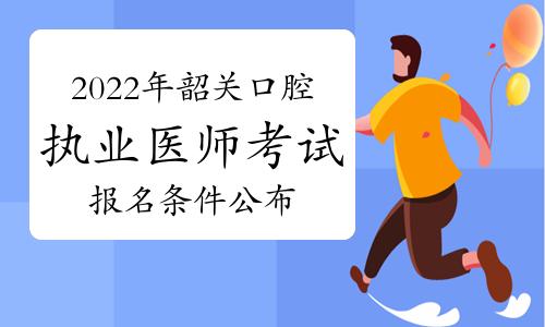 2022年韶关口腔执业医师考试报名条件公布