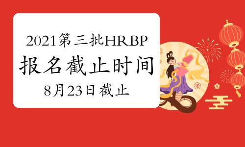 2021年第三批次天津HRBP考试报名时间截止日:8月23日