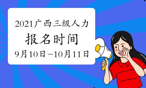 2021年广西三级人力资源管理师报名时间(审核、缴费)开始于:9月10日(第四期)