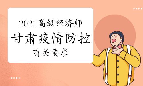 2021年甘肃高级经济师考试疫情防控要求:考前14天申领甘肃健康出行码