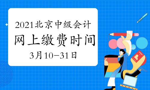 2021年北京市中级会计网上缴费时间为3月10日8:00至3月31日24:00