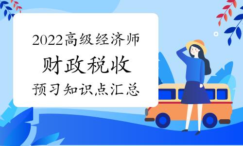 2022年高级经济师《财政税收》入门知识点汇总(10月26日更新)
