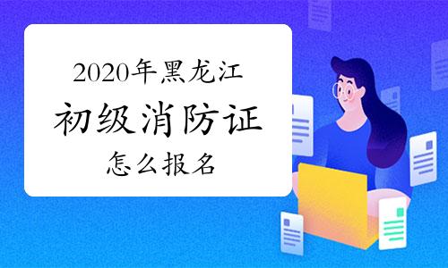 2020年黑龙江初级消防证考试怎么报名?