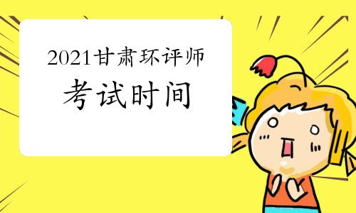 2021年甘肃环境影响评价工程师考试时间是几月?
