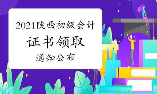 陕西人事考试网公布:2021年陕西省初级会计资格证书领取通知(采取先邮寄后现场)