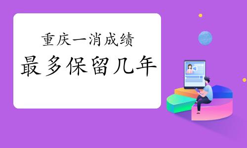 2020年重庆一级消防成绩最多保留几年?