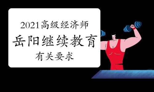 2021年岳阳市高级经济师继续教育有关工作通知(每年累计不少于90学时)