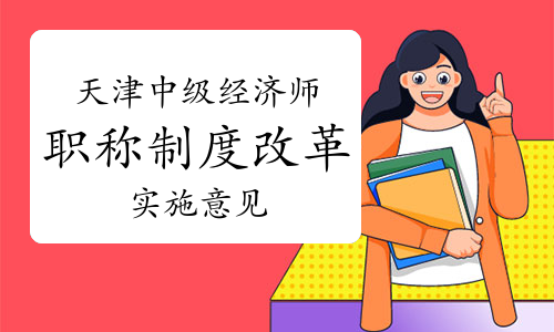 天津人社局:深化中級經濟師職稱制度改革的實施意見