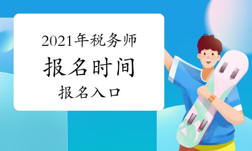 2021年税务师报名时间及报名入口汇总(5月10日更新)