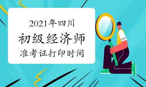 2021年四川初级经济师准考证打印时间为10月25日至29日