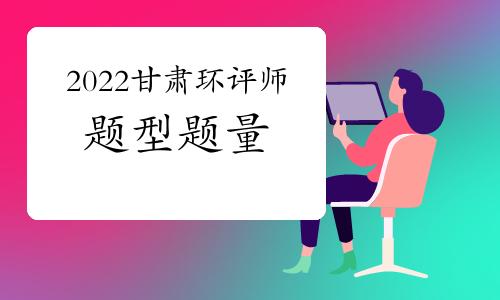 2022年甘肃环境影响评价工程师考试题型题量