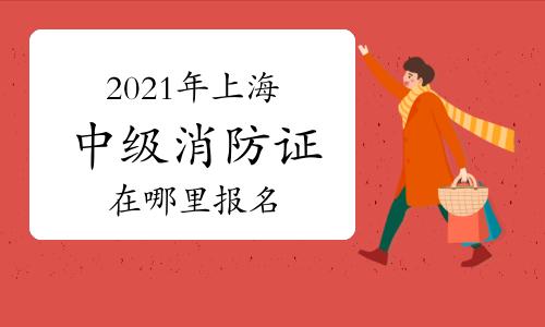中级消防员:2021年上海消防证在哪里报名官网